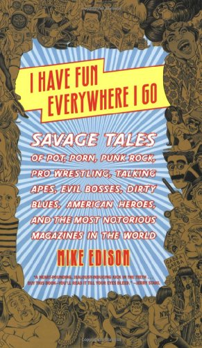 Mike Edison - I Have Fun Everywhere I Go: Savage Tales of Pot, Porn, Punk Rock, Pro Wrestling, Talking Apes, Evil Bosses, Dirty Blues, American Heroes and the Most Notorious Magazines in the World (BOOK, US)